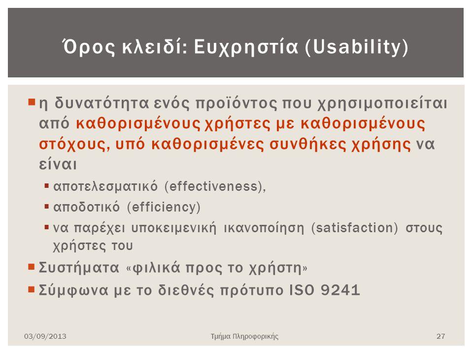  η δυνατότητα ενός προϊόντος που χρησιμοποιείται από καθορισμένους χρήστες με καθορισμένους στόχους, υπό καθορισμένες συνθήκες χρήσης να είναι  αποτελεσματικό (effectiveness),  αποδοτικό (efficiency)  να παρέχει υποκειμενική ικανοποίηση (satisfaction) στους χρήστες του  Συστήματα «φιλικά προς το χρήστη»  Σύμφωνα με το διεθνές πρότυπο ISO 9241 03/09/2013Τμήμα Πληροφορικής 27 Όρος κλειδί: Ευχρηστία (Usability)
