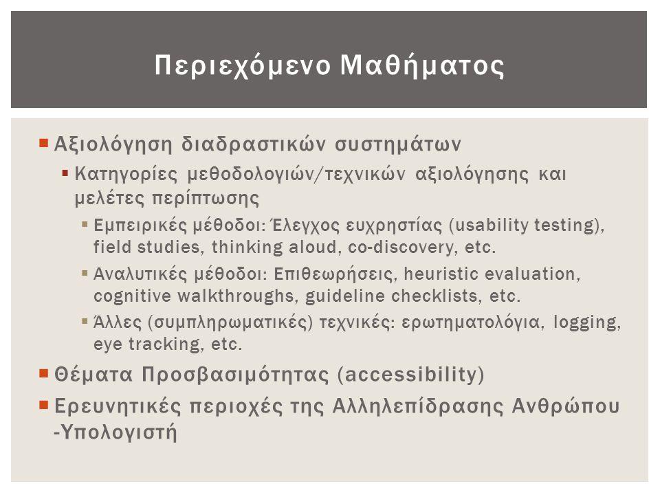 Περιεχόμενο Μαθήματος  Αξιολόγηση διαδραστικών συστημάτων  Κατηγορίες μεθοδολογιών/τεχνικών αξιολόγησης και μελέτες περίπτωσης  Εμπειρικές μέθοδοι: Έλεγχος ευχρηστίας (usability testing), field studies, thinking aloud, co-discovery, etc.