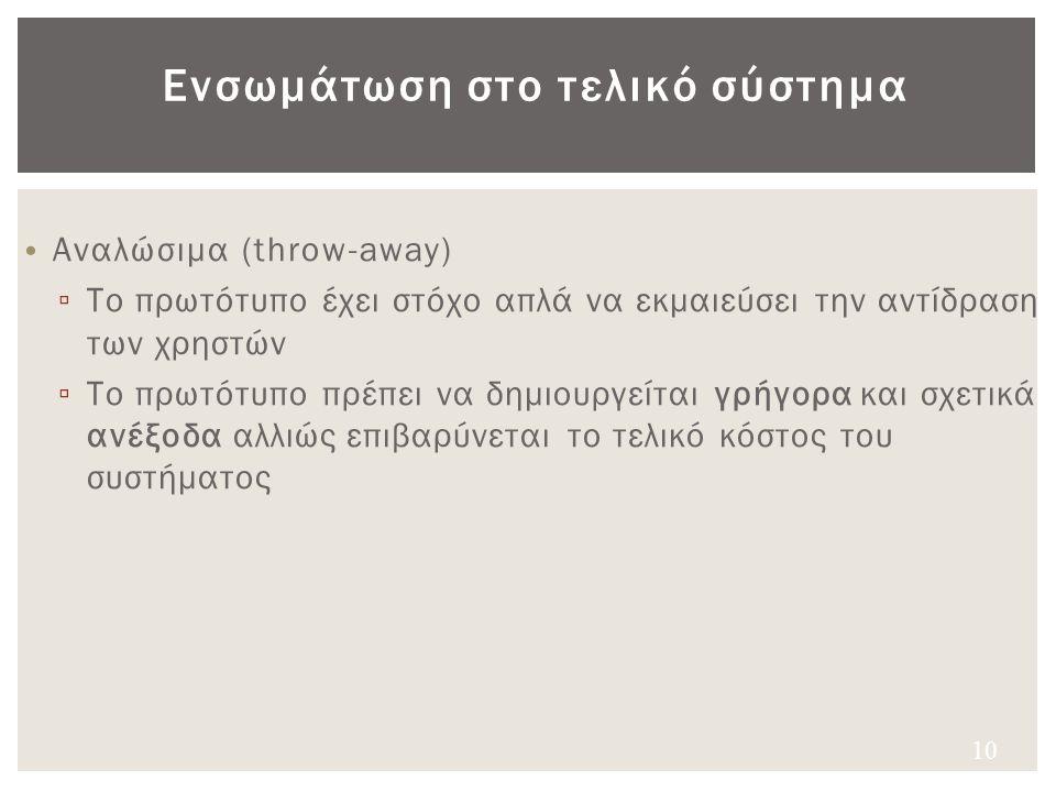 Ενσωμάτωση στο τελικό σύστημα Αναλώσιμα (throw-away) ▫ Το πρωτότυπο έχει στόχο απλά να εκμαιεύσει την αντίδραση των χρηστών ▫ Το πρωτότυπο πρέπει να δ