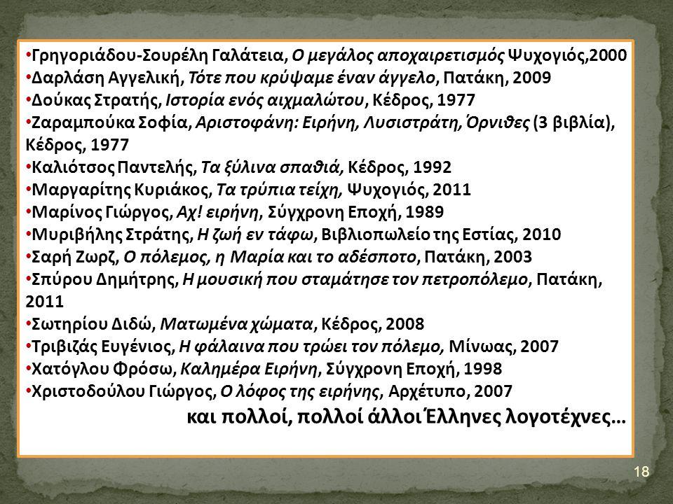 18 Γρηγοριάδου-Σουρέλη Γαλάτεια, Ο μεγάλος αποχαιρετισμός Ψυχογιός,2000 Δαρλάση Αγγελική, Τότε που κρύψαμε έναν άγγελο, Πατάκη, 2009 Δούκας Στρατής, Ιστορία ενός αιχμαλώτου, Κέδρος, 1977 Ζαραμπούκα Σοφία, Αριστοφάνη: Ειρήνη, Λυσιστράτη, Όρνιθες (3 βιβλία), Κέδρος, 1977 Καλιότσος Παντελής, Τα ξύλινα σπαθιά, Κέδρος, 1992 Μαργαρίτης Κυριάκος, Τα τρύπια τείχη, Ψυχογιός, 2011 Μαρίνος Γιώργος, Αχ.