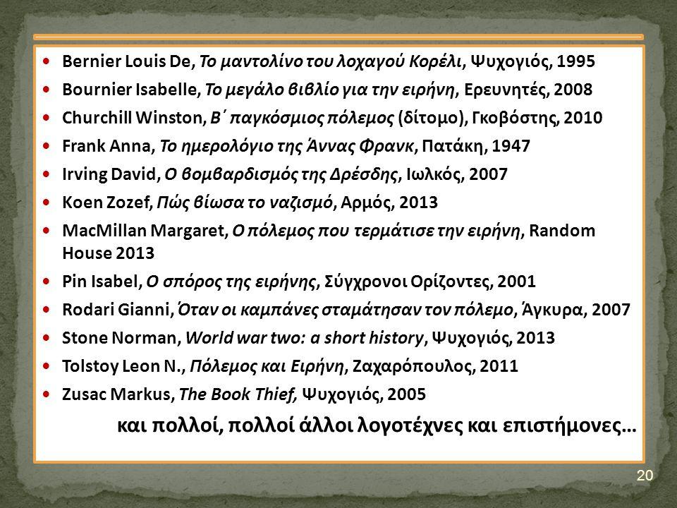 Bernier Louis De, Το μαντολίνο του λοχαγού Κορέλι, Ψυχογιός, 1995 Bournier Isabelle, Το μεγάλο βιβλίο για την ειρήνη, Ερευνητές, 2008 Churchill Winston, Β΄ παγκόσμιος πόλεμος (δίτομο), Γκοβόστης, 2010 Frank Anna, Το ημερολόγιο της Άννας Φρανκ, Πατάκη, 1947 Irving David, Ο βομβαρδισμός της Δρέσδης, Ιωλκός, 2007 Κoen Zozef, Πώς βίωσα το ναζισμό, Αρμός, 2013 MacMillan Margaret, Ο πόλεμος που τερμάτισε την ειρήνη, Random House 2013 Pin Isabel, Ο σπόρος της ειρήνης, Σύγχρονοι Ορίζοντες, 2001 Rodari Gianni, Όταν οι καμπάνες σταμάτησαν τον πόλεμο, Άγκυρα, 2007 Stone Norman, World war two: a short history, Ψυχογιός, 2013 Tolstoy Leon N., Πόλεμος και Ειρήνη, Ζαχαρόπουλος, 2011 Zusac Markus, The Book Thief, Ψυχογιός, 2005 και πολλοί, πολλοί άλλοι λογοτέχνες και επιστήμονες… 20