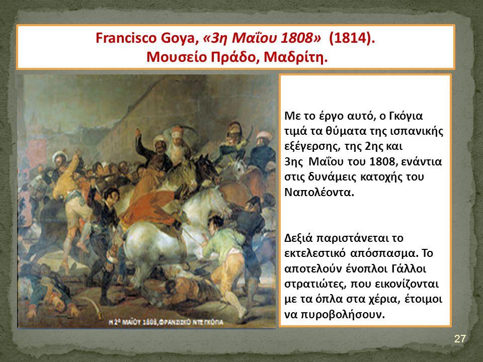 27 Francisco Goya, «3η Μαΐου 1808» (1814). Μουσείο Πράδο, Μαδρίτη. Με το έργο αυτό, ο Γκόγια τιμά τα θύματα της ισπανικής εξέγερσης, της 2ης και 3ης Μ