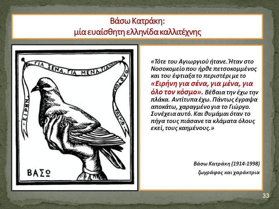 33 «Τότε του Αγιωργιού ήτανε. Ήταν στο Νοσοκομείο που ήρθε πετσοκομμένος και του έφτιαξα το περιστέρι με το «Ειρήνη για σένα, για μένα, για όλο τον κό