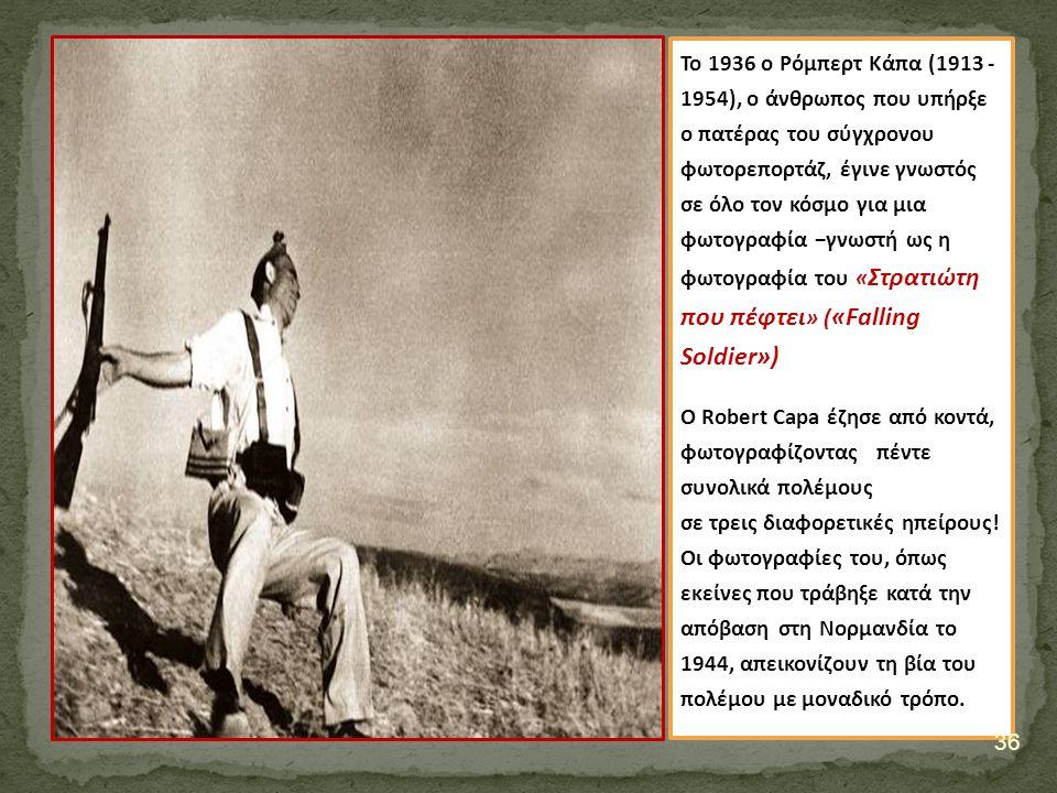 Το 1936 ο Ρόμπερτ Κάπα (1913 - 1954), o άνθρωπος που υπήρξε ο πατέρας του σύγχρονου φωτορεπορτάζ, έγινε γνωστός σε όλο τον κόσμο για μια φωτογραφία −γνωστή ως η φωτογραφία του « Στρατιώτη που πέφτει » ( «Falling Soldier») Ο Robert Capa έζησε από κοντά, φωτογραφίζοντας πέντε συνολικά πολέμους σε τρεις διαφορετικές ηπείρους.