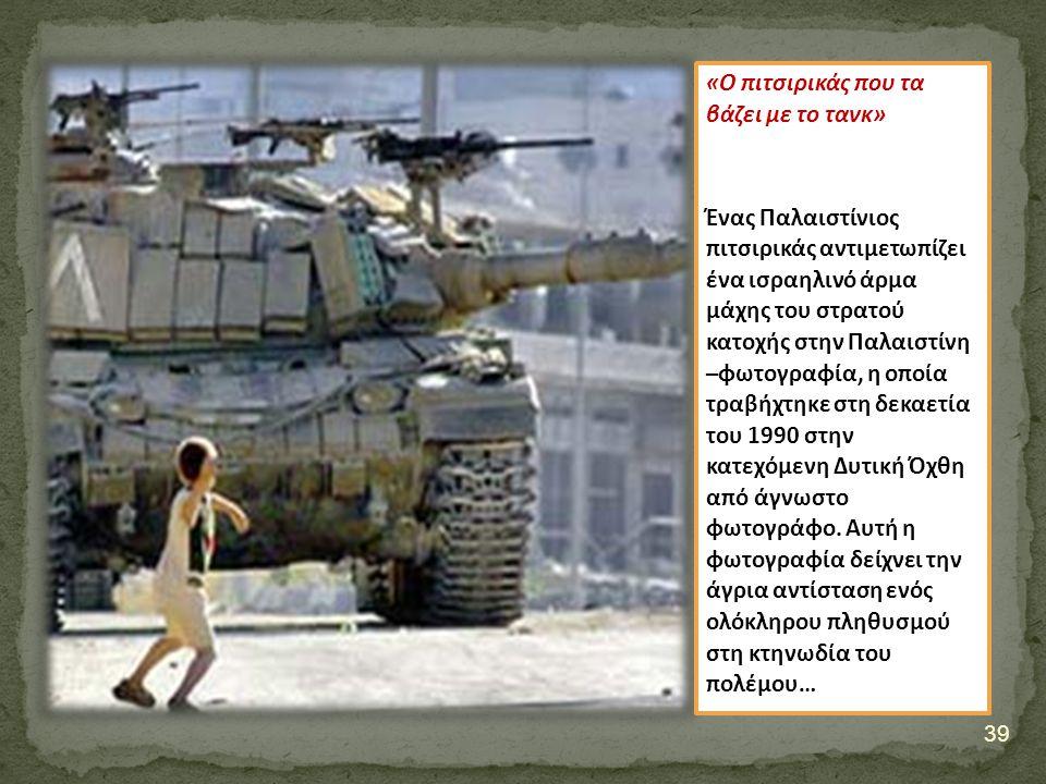 «Ο πιτσιρικάς που τα βάζει με το τανκ» Ένας Παλαιστίνιος πιτσιρικάς αντιμετωπίζει ένα ισραηλινό άρμα μάχης του στρατού κατοχής στην Παλαιστίνη –φωτογραφία, η οποία τραβήχτηκε στη δεκαετία του 1990 στην κατεχόμενη Δυτική Όχθη από άγνωστο φωτογράφο.