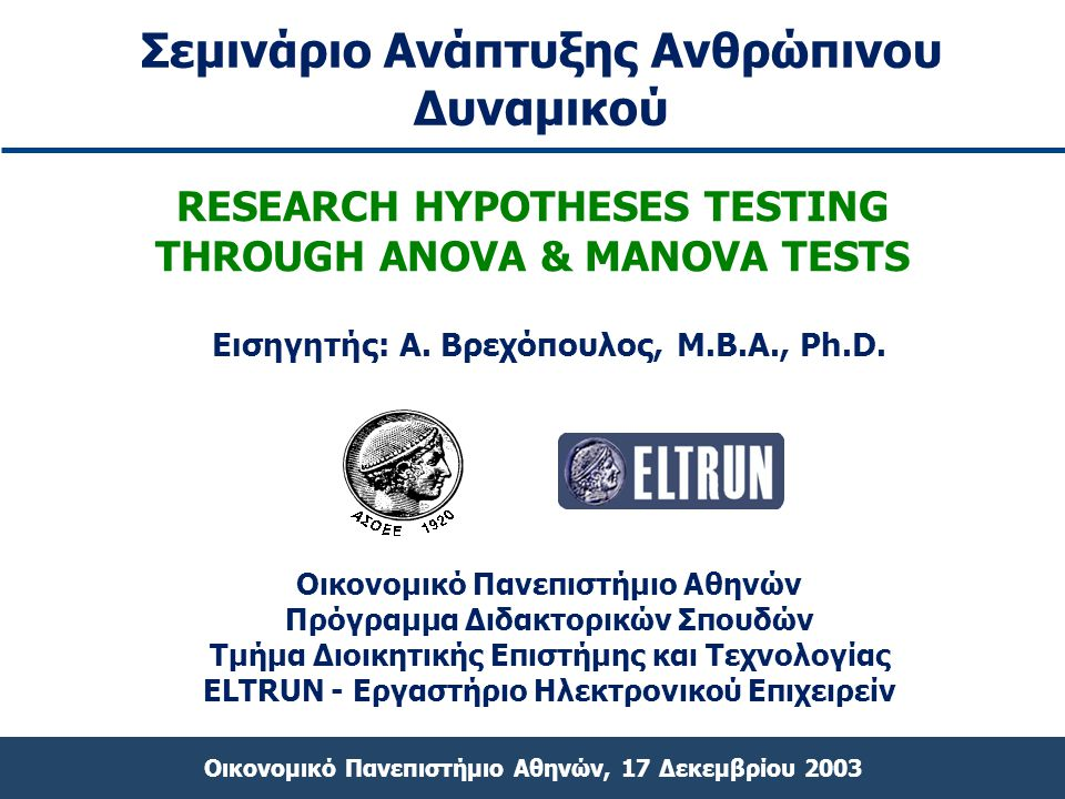 Οικονομικό Πανεπιστήμιο Αθηνών, 17 Δεκεμβρίου 2003 RESEARCH HYPOTHESES TESTING THROUGH ANOVA & MANOVA TESTS Οικονομικό Πανεπιστήμιο Αθηνών Πρόγραμμα Δ