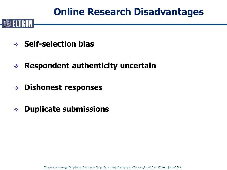 Σεμινάριο Ανάπτυξης Ανθρώπινου Δυναμικού, Τμήμα Διοικητικής Επιστήμης και Τεχνολογίας - Ο.Π.Α., 17 Δεκεμβρίου 2003 Online Research Disadvantages  Self-selection bias  Respondent authenticity uncertain  Dishonest responses  Duplicate submissions