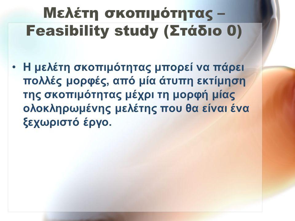 Μελέτη σκοπιμότητας – Feasibility study (Στάδιο 0) Η μελέτη σκοπιμότητας μπορεί να πάρει πολλές μορφές, από μία άτυπη εκτίμηση της σκοπιμότητας μέχρι