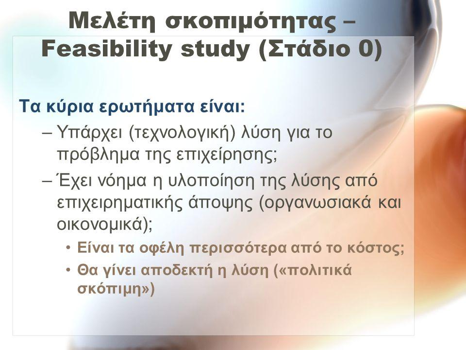 Μελέτη σκοπιμότητας – Feasibility study (Στάδιο 0) Τα κύρια ερωτήματα είναι: –Υπάρχει (τεχνολογική) λύση για το πρόβλημα της επιχείρησης; –Έχει νόημα