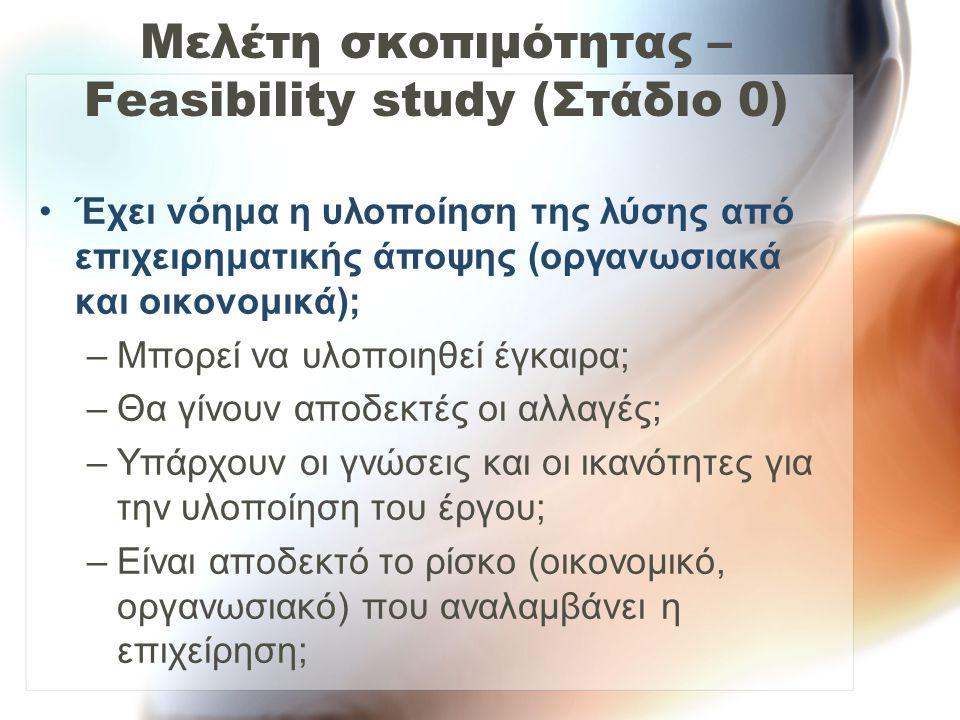 Μελέτη σκοπιμότητας – Feasibility study (Στάδιο 0) Έχει νόημα η υλοποίηση της λύσης από επιχειρηματικής άποψης (οργανωσιακά και οικονομικά); –Μπορεί ν