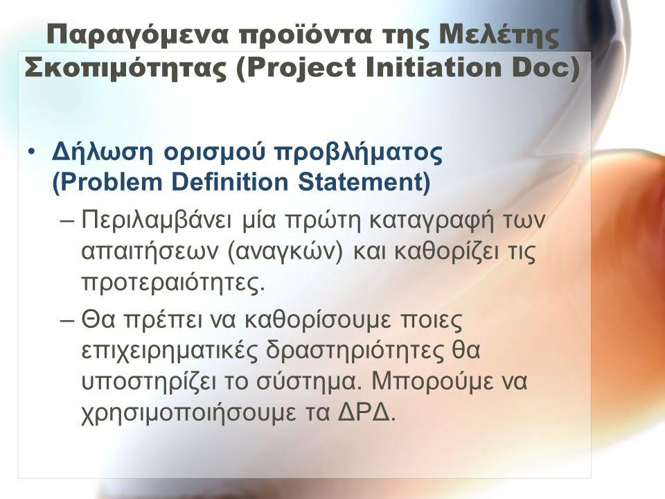 Παραγόμενα προϊόντα της Μελέτης Σκοπιμότητας (Project Initiation Doc) Δήλωση ορισμού προβλήματος (Problem Definition Statement) –Περιλαμβάνει μία πρώτ