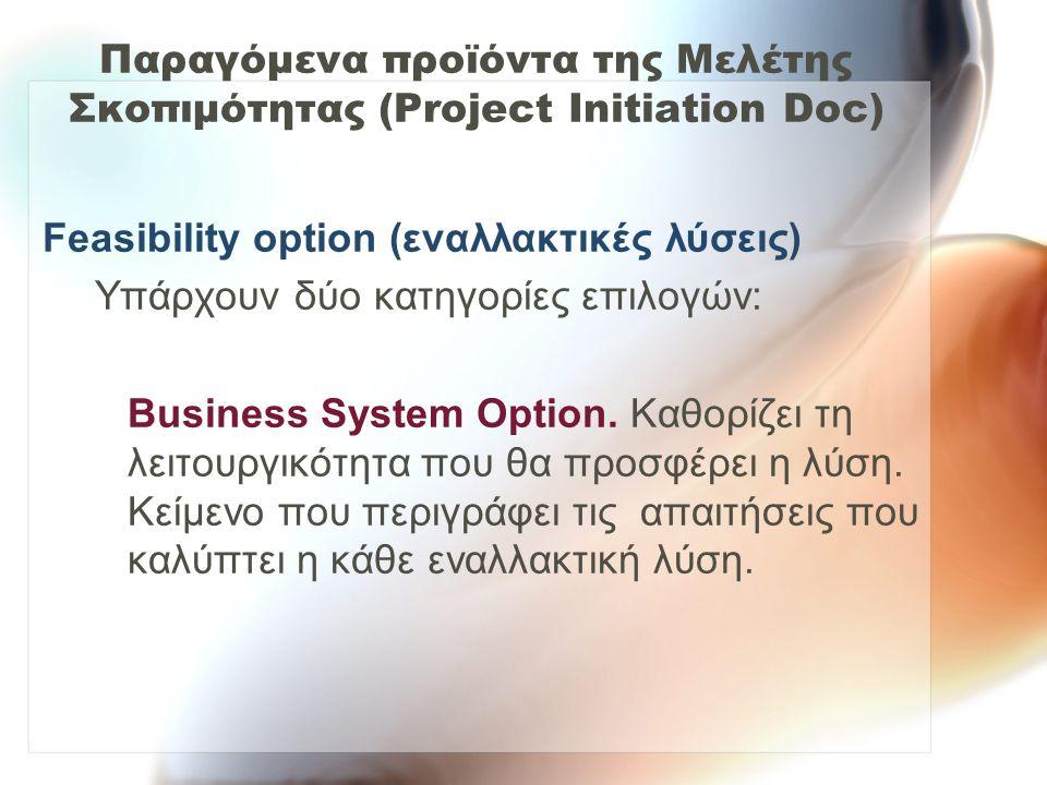 Παραγόμενα προϊόντα της Μελέτης Σκοπιμότητας (Project Initiation Doc) Feasibility option (εναλλακτικές λύσεις) Υπάρχουν δύο κατηγορίες επιλογών: Busin