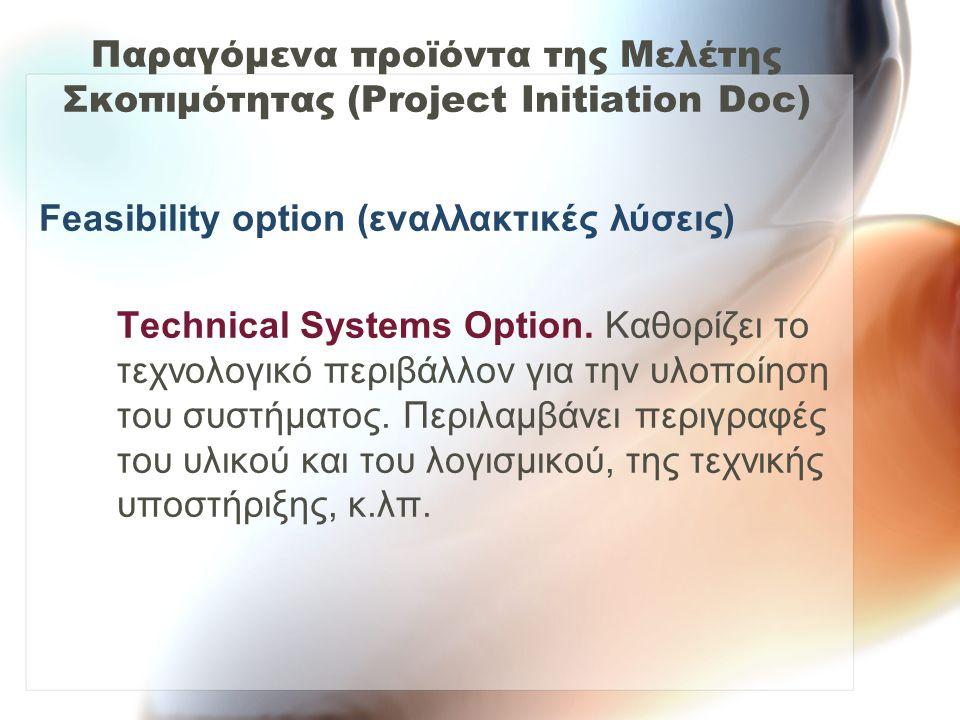 Παραγόμενα προϊόντα της Μελέτης Σκοπιμότητας (Project Initiation Doc) Feasibility option (εναλλακτικές λύσεις) Technical Systems Option. Καθορίζει το