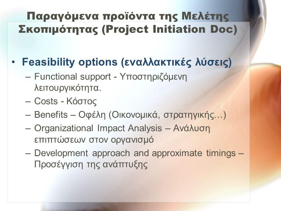Παραγόμενα προϊόντα της Μελέτης Σκοπιμότητας (Project Initiation Doc) Feasibility options (εναλλακτικές λύσεις) –Functional support - Υποστηριζόμενη λ