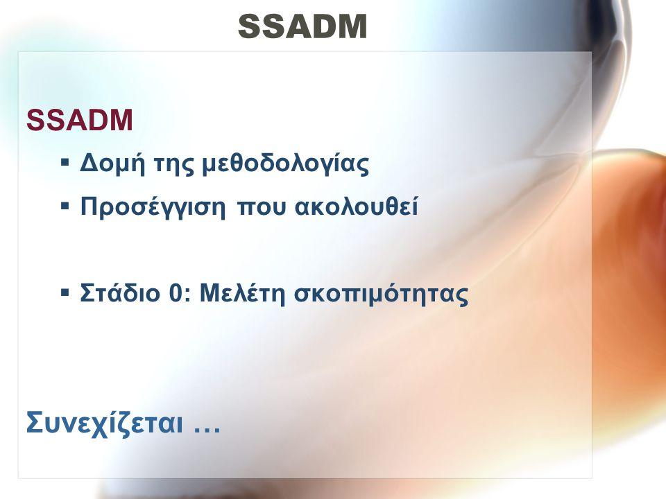 SSADM  Δομή της μεθοδολογίας  Προσέγγιση που ακολουθεί  Στάδιο 0: Μελέτη σκοπιμότητας Συνεχίζεται …