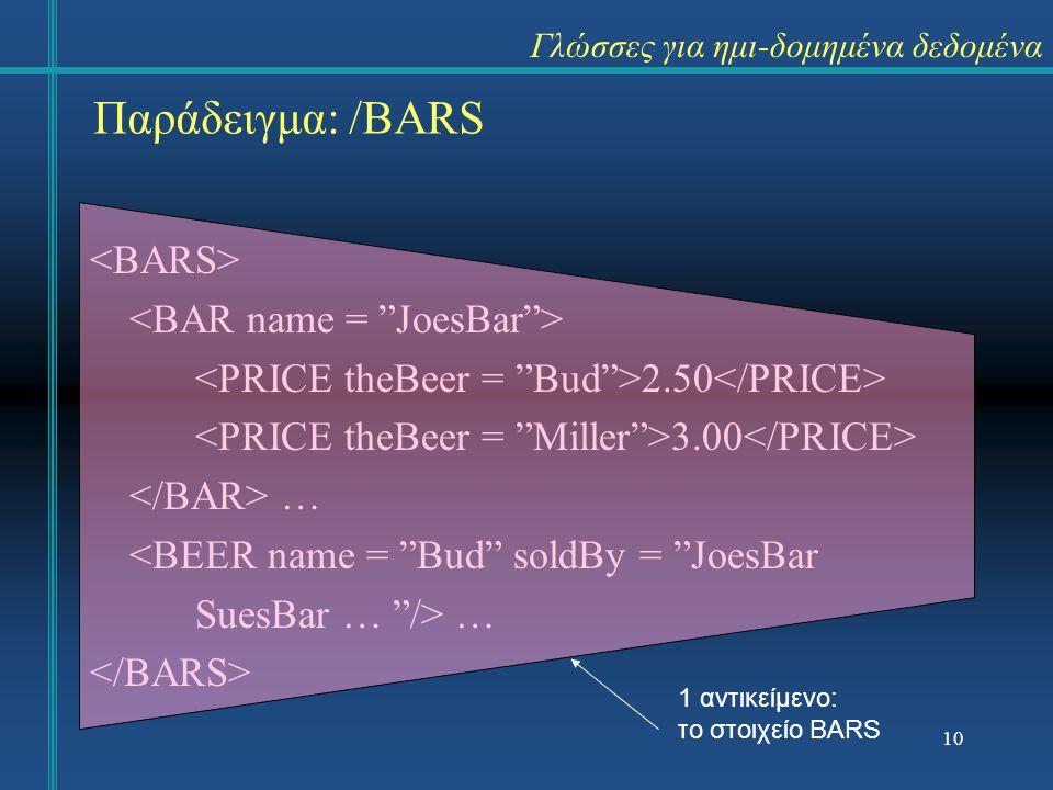 2.50 3.00 … <BEER name = Bud soldBy = JoesBar SuesBar … /> … 1 αντικείμενο: το στοιχείο BARS 10 Παράδειγμα: /BARS Γλώσσες για ημι-δομημένα δεδομένα