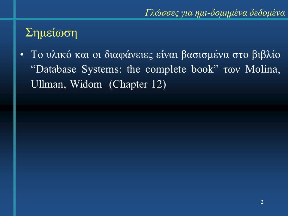 Γλώσσες για ημι-δομημένα δεδομένα Το υλικό και οι διαφάνειες είναι βασισμένα στο βιβλίο Database Systems: the complete book των Molina, Ullman, Widom (Chapter 12) Σημείωση 2