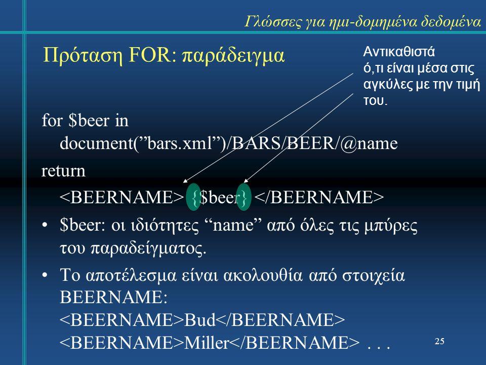 for $beer in document( bars.xml )/BARS/BEER/@name return {$beer} $beer: οι ιδιότητες name από όλες τις μπύρες του παραδείγματος.