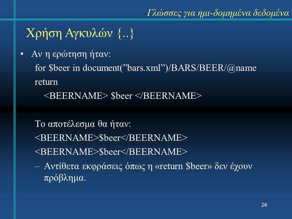 26 Χρήση Αγκυλών {..} Γλώσσες για ημι-δομημένα δεδομένα Αν η ερώτηση ήταν: for $beer in document( bars.xml )/BARS/BEER/@name return $beer Το αποτέλεσμα θα ήταν: $beer –Αντίθετα εκφράσεις όπως η «return $beer» δεν έχουν πρόβλημα.