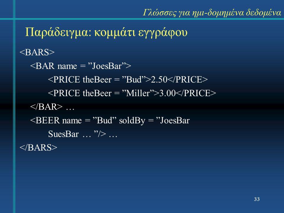 Γλώσσες για ημι-δομημένα δεδομένα 2.50 3.00 … <BEER name = Bud soldBy = JoesBar SuesBar … /> … Παράδειγμα: κομμάτι εγγράφου 33