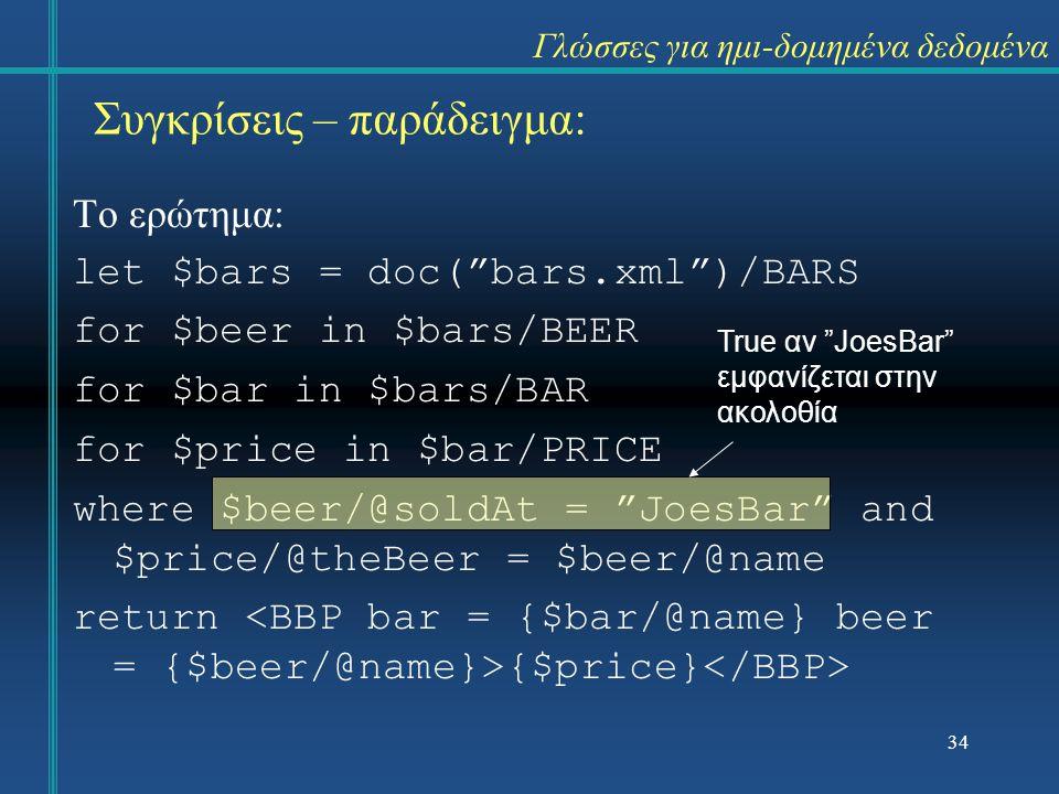 Το ερώτημα: let $bars = doc( bars.xml )/BARS for $beer in $bars/BEER for $bar in $bars/BAR for $price in $bar/PRICE where $beer/@soldAt = JoesBar and $price/@theBeer = $beer/@name return {$price} True αν JoesBar εμφανίζεται στην ακολοθία 34 Συγκρίσεις – παράδειγμα: Γλώσσες για ημι-δομημένα δεδομένα