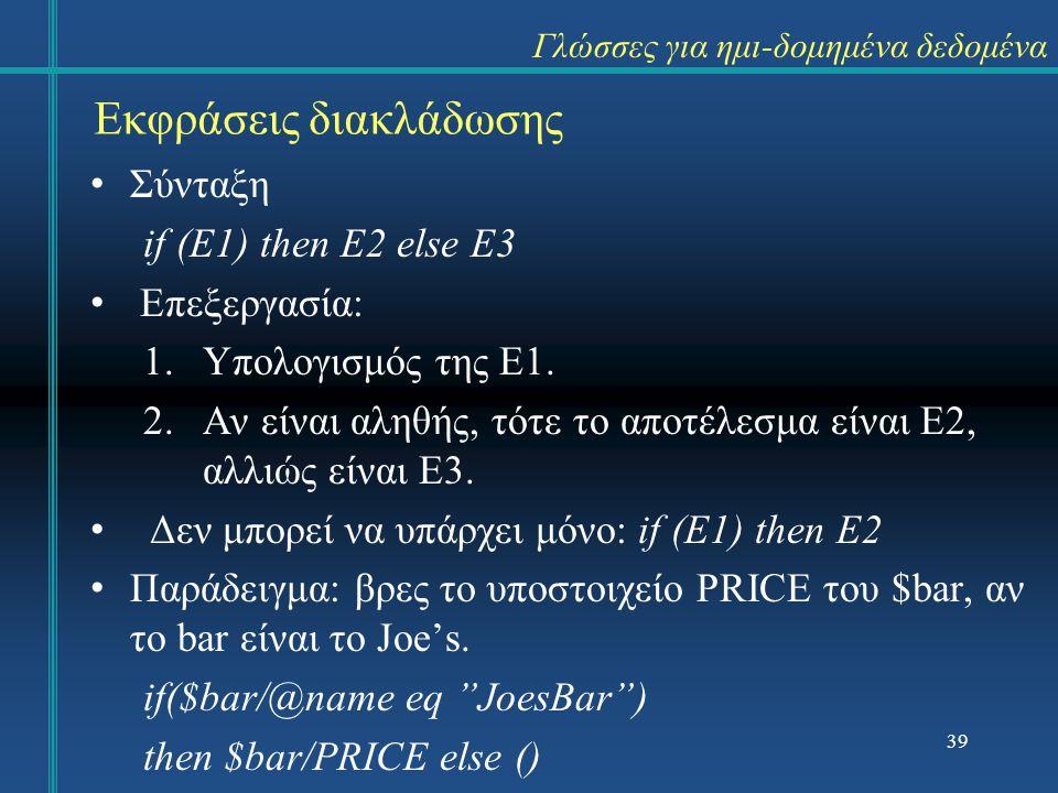 39 Εκφράσεις διακλάδωσης Γλώσσες για ημι-δομημένα δεδομένα Σύνταξη if (E1) then E2 else E3 Επεξεργασία: 1.Υπολογισμός της E1.