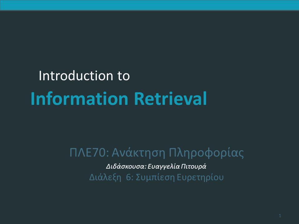 Introduction to Information Retrieval Έστω T o συνολικός αριθμός των καταχωρήσεων και n οι καταχωρήσεις που χωρούν στη μνήμη Κατασκευή  Κυρίως και βοηθητικό ευρετήριο: Τ/n συγχωνεύσεις, σε κάθε μία κοιτάμε όλους τους όρους, άρα πολυπλοκότητα O(T 2 ) Ερώτημα  Κυρίως και βοηθητικό ευρετήριο: O(1) Κεφ.