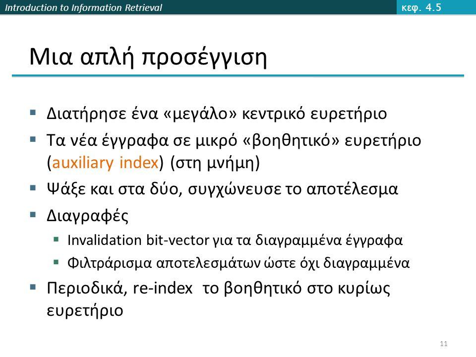 Introduction to Information Retrieval Μια απλή προσέγγιση  Διατήρησε ένα «μεγάλο» κεντρικό ευρετήριο  Τα νέα έγγραφα σε μικρό «βοηθητικό» ευρετήριο (auxiliary index) (στη μνήμη)  Ψάξε και στα δύο, συγχώνευσε το αποτέλεσμα  Διαγραφές  Invalidation bit-vector για τα διαγραμμένα έγγραφα  Φιλτράρισμα αποτελεσμάτων ώστε όχι διαγραμμένα  Περιοδικά, re-index το βοηθητικό στο κυρίως ευρετήριο κεφ.