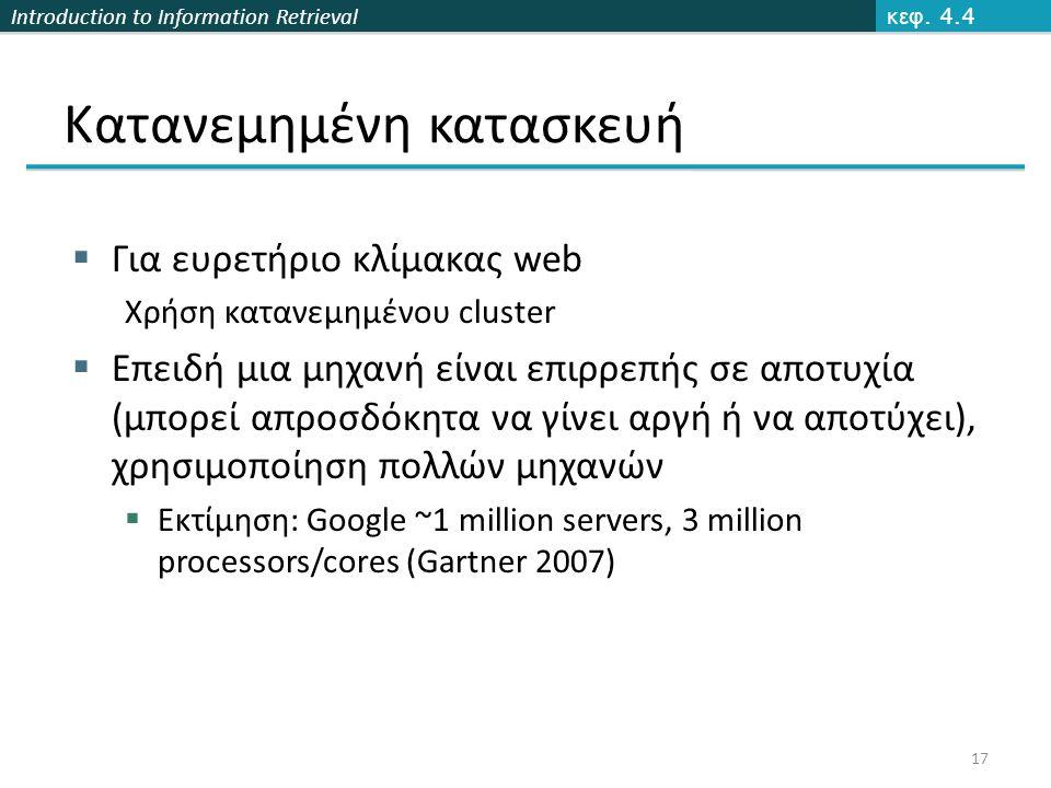 Introduction to Information Retrieval Κατανεμημένη κατασκευή  Για ευρετήριο κλίμακας web Χρήση κατανεμημένου cluster  Επειδή μια μηχανή είναι επιρρεπής σε αποτυχία (μπορεί απροσδόκητα να γίνει αργή ή να αποτύχει), χρησιμοποίηση πολλών μηχανών  Εκτίμηση: Google ~1 million servers, 3 million processors/cores (Gartner 2007) κεφ.