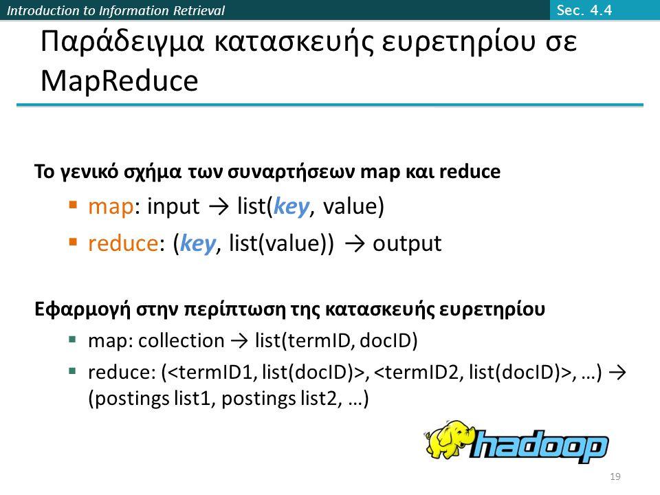 Introduction to Information Retrieval Παράδειγμα κατασκευής ευρετηρίου σε MapReduce Το γενικό σχήμα των συναρτήσεων map και reduce  map: input → list(key, value)  reduce: (key, list(value)) → output Εφαρμογή στην περίπτωση της κατασκευής ευρετηρίου  map: collection → list(termID, docID)  reduce: (,, …) → (postings list1, postings list2, …) Sec.