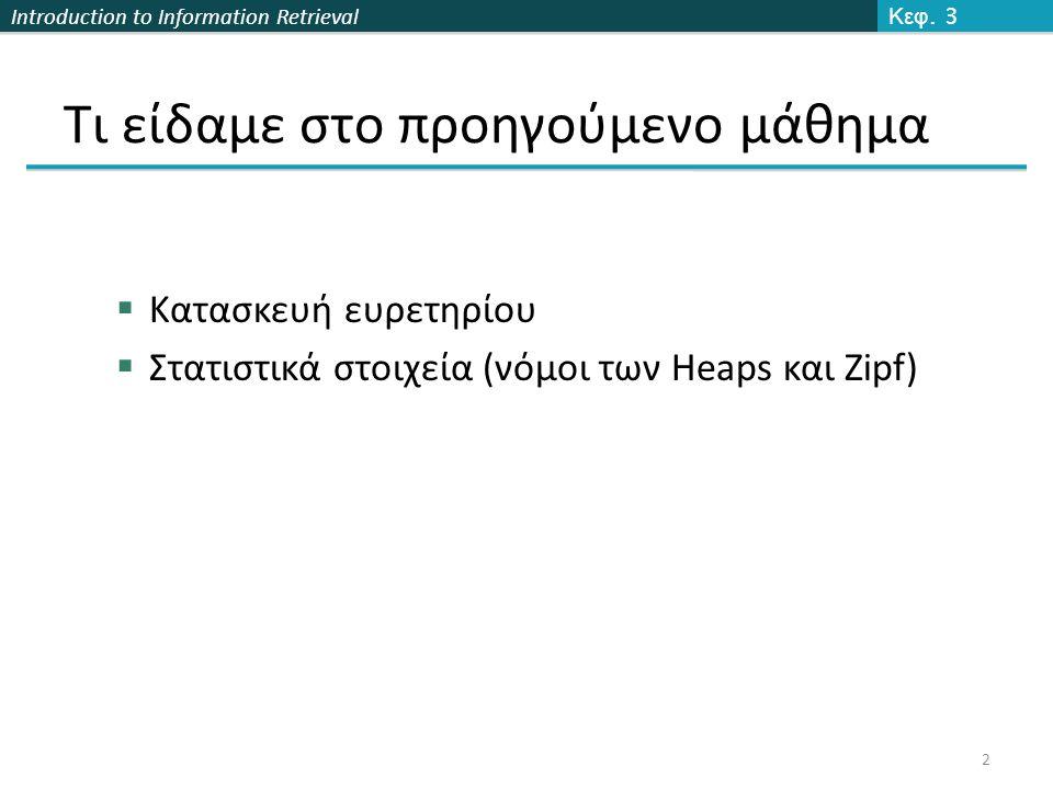 Introduction to Information Retrieval Τι είδαμε στο προηγούμενο μάθημα  Κατασκευή ευρετηρίου  Στατιστικά στοιχεία (νόμοι των Heaps και Zipf) Κεφ. 3