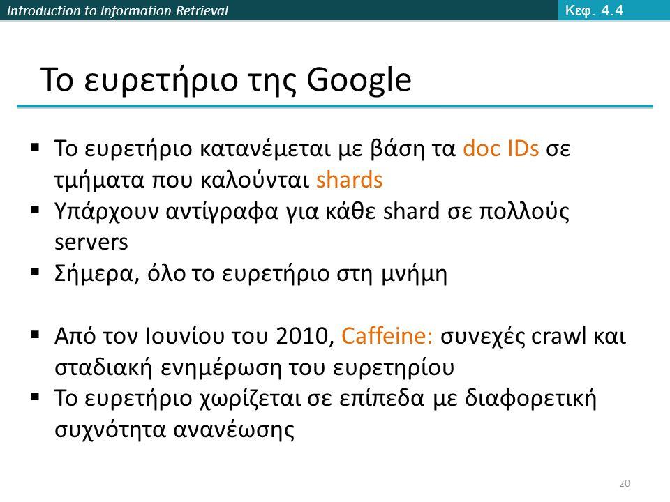 Introduction to Information Retrieval Το ευρετήριο της Google Κεφ. 4.4 20  Το ευρετήριο κατανέμεται με βάση τα doc IDs σε τμήματα που καλούνται shard