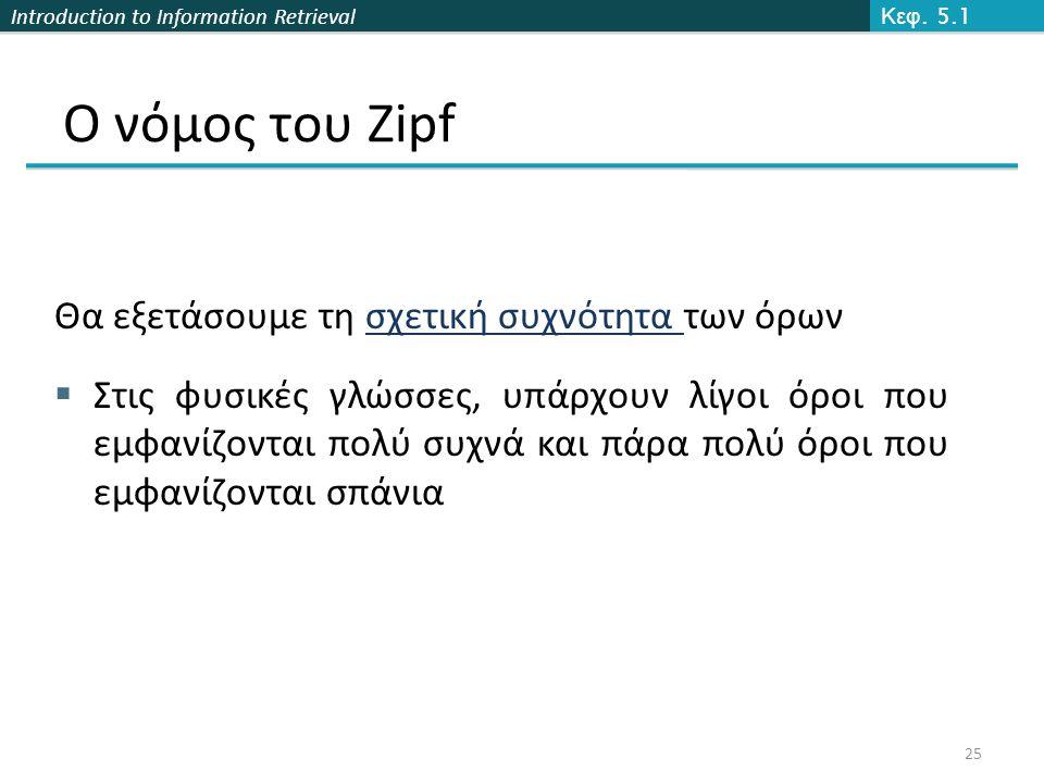 Introduction to Information Retrieval Ο νόμος του Zipf Θα εξετάσουμε τη σχετική συχνότητα των όρων  Στις φυσικές γλώσσες, υπάρχουν λίγοι όροι που εμφανίζονται πολύ συχνά και πάρα πολύ όροι που εμφανίζονται σπάνια Κεφ.