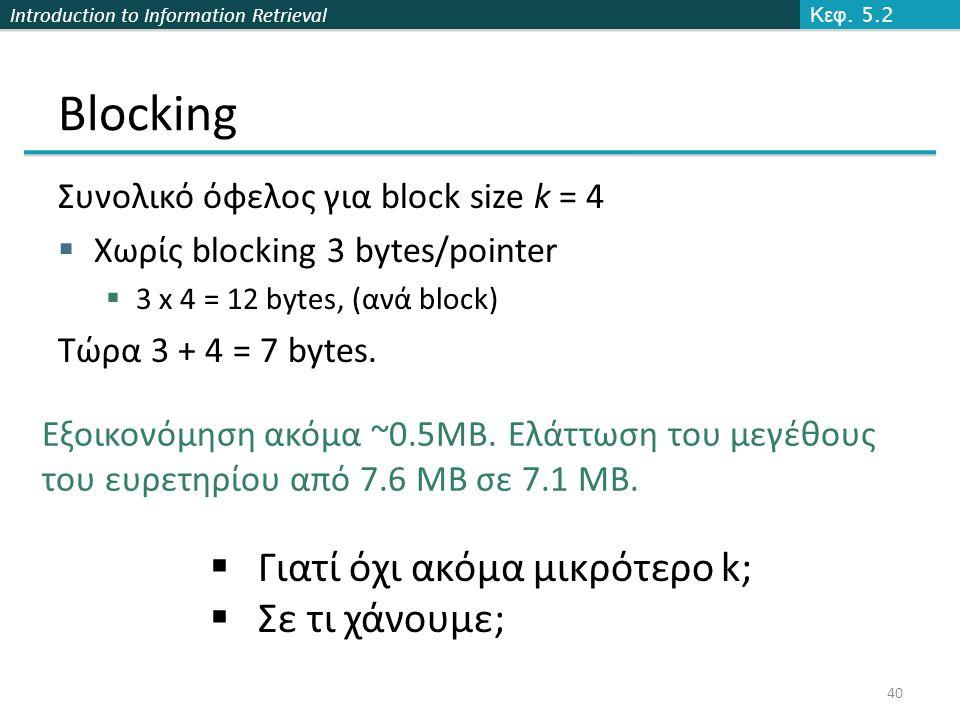 Introduction to Information Retrieval Blocking Συνολικό όφελος για block size k = 4  Χωρίς blocking 3 bytes/pointer  3 x 4 = 12 bytes, (ανά block) Τ