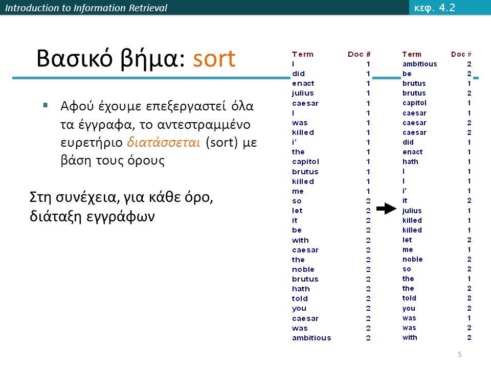 Introduction to Information Retrieval Κατασκευή  Κυρίως και βοηθητικό ευρετήριο: Τ/n συγχωνεύσεις, σε κάθε μία κοιτάμε όλους τους όρους, άρα πολυπλοκότητα O(T 2 )  Λογαριθμική συγχώνευση: κάθε καταχώρηση συγχωνεύεται O(log T) φορές, άρα πολυπλοκότητα O(T log T) Ερώτημα  Κυρίως και βοηθητικό ευρετήριο: O(1)  Λογαριθμική συγχώνευση: κοιτάμε O(log T) ευρετήρια Γενικά, περιπλέκεται η ανάκτηση, οπότε συχνά πλήρης ανακατασκευή του ευρετηρίου Κεφ.