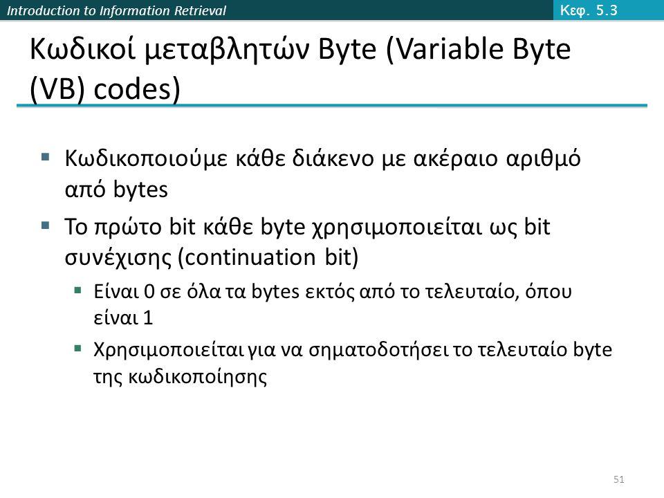 Introduction to Information Retrieval Κωδικοί μεταβλητών Byte (Variable Byte (VB) codes)  Κωδικοποιούμε κάθε διάκενο με ακέραιο αριθμό από bytes  Το πρώτο bit κάθε byte χρησιμοποιείται ως bit συνέχισης (continuation bit)  Είναι 0 σε όλα τα bytes εκτός από το τελευταίο, όπου είναι 1  Χρησιμοποιείται για να σηματοδοτήσει το τελευταίο byte της κωδικοποίησης Κεφ.