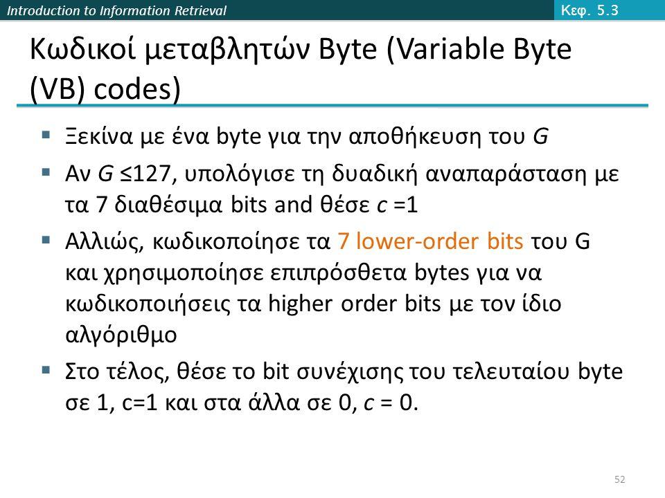 Introduction to Information Retrieval Κωδικοί μεταβλητών Byte (Variable Byte (VB) codes)  Ξεκίνα με ένα byte για την αποθήκευση του G  Αν G ≤127, υπολόγισε τη δυαδική αναπαράσταση με τα 7 διαθέσιμα bits and θέσε c =1  Αλλιώς, κωδικοποίησε τα 7 lower-order bits του G και χρησιμοποίησε επιπρόσθετα bytes για να κωδικοποιήσεις τα higher order bits με τον ίδιο αλγόριθμο  Στο τέλος, θέσε το bit συνέχισης του τελευταίου byte σε 1, c=1 και στα άλλα σε 0, c = 0.