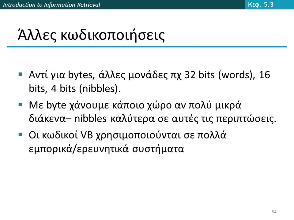 Introduction to Information Retrieval Άλλες κωδικοποιήσεις  Αντί για bytes, άλλες μονάδες πχ 32 bits (words), 16 bits, 4 bits (nibbles).  Με byte χά