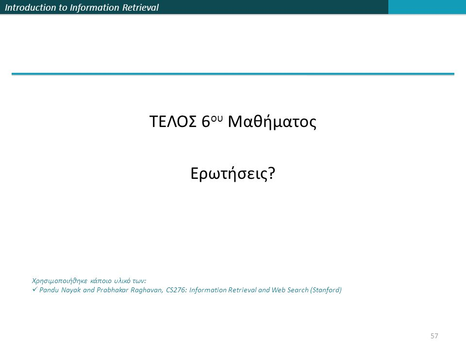 Introduction to Information Retrieval ΤΕΛΟΣ 6 ου Μαθήματος Ερωτήσεις? Χρησιμοποιήθηκε κάποιο υλικό των: Pandu Nayak and Prabhakar Raghavan, CS276: Inf