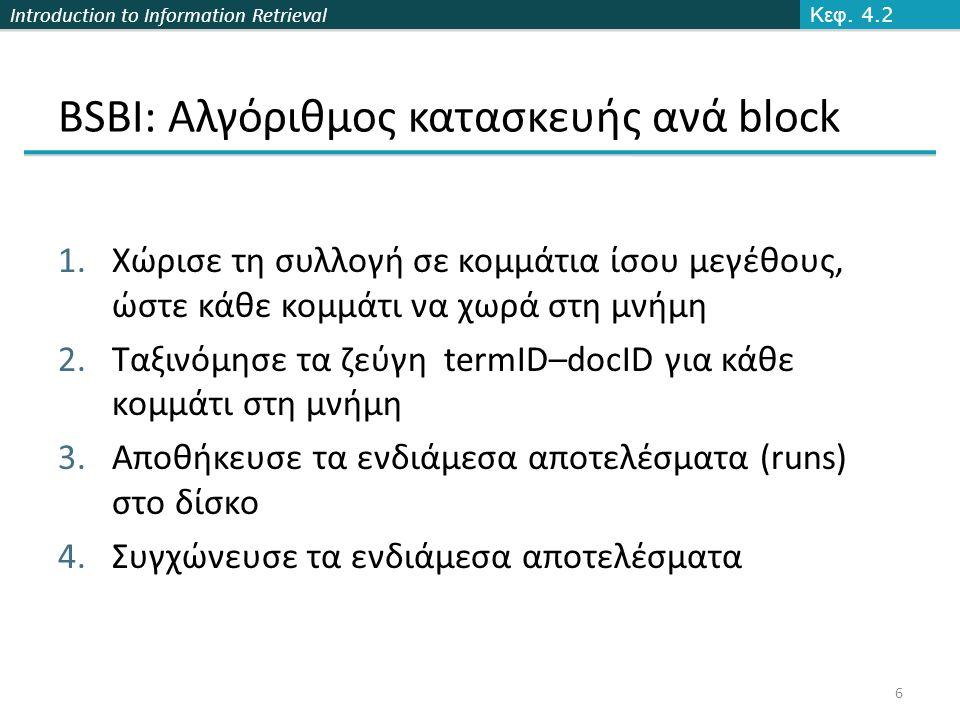 Introduction to Information Retrieval BSBI: Αλγόριθμος κατασκευής ανά block 1.Χώρισε τη συλλογή σε κομμάτια ίσου μεγέθους, ώστε κάθε κομμάτι να χωρά στη μνήμη 2.Ταξινόμησε τα ζεύγη termID–docID για κάθε κομμάτι στη μνήμη 3.Αποθήκευσε τα ενδιάμεσα αποτελέσματα (runs) στο δίσκο 4.Συγχώνευσε τα ενδιάμεσα αποτελέσματα Κεφ.