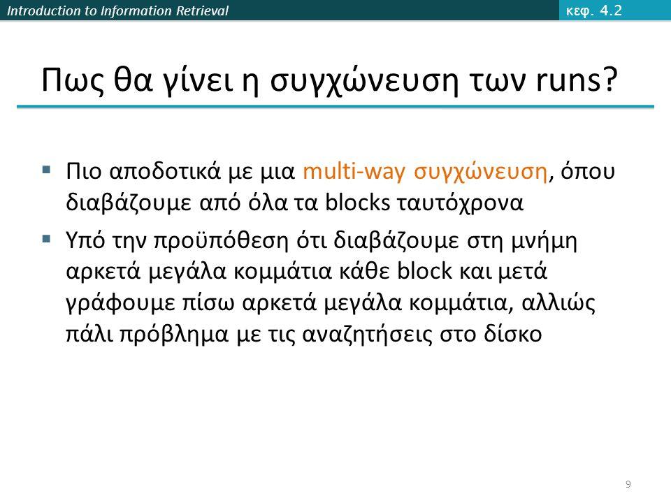 Introduction to Information Retrieval Blocking Συνολικό όφελος για block size k = 4  Χωρίς blocking 3 bytes/pointer  3 x 4 = 12 bytes, (ανά block) Τώρα 3 + 4 = 7 bytes.