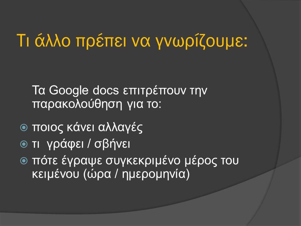 Τι άλλο πρέπει να γνωρίζουμε: Τα Google docs επιτρέπουν την παρακολούθηση για το:  ποιος κάνει αλλαγές  τι γράφει / σβήνει  πότε έγραψε συγκεκριμένο μέρος του κειμένου (ώρα / ημερομηνία)