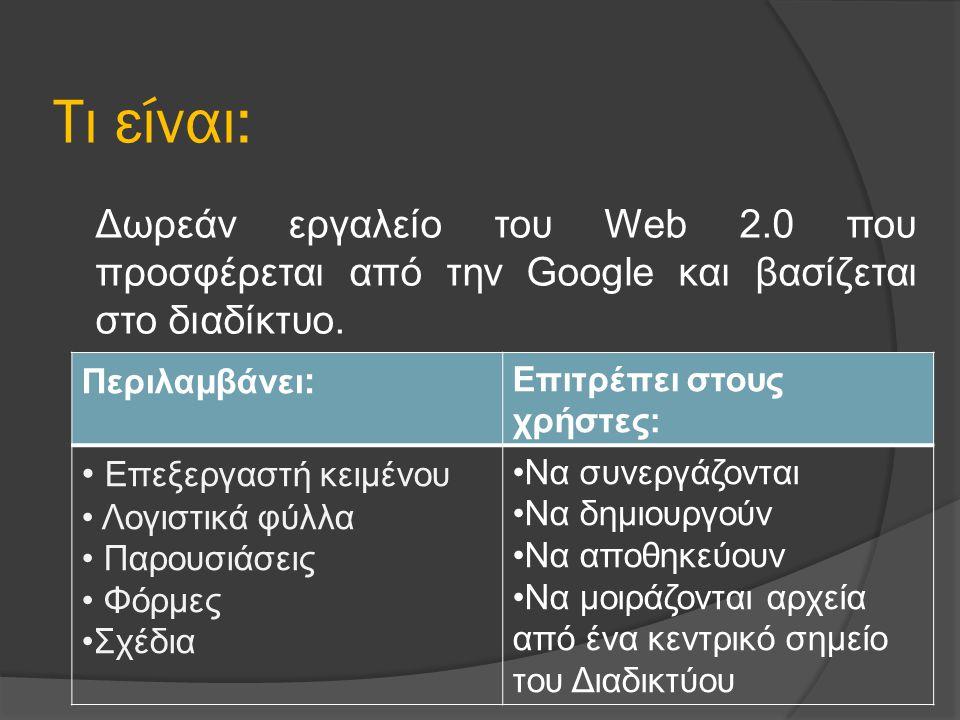 Τι είναι: Δωρεάν εργαλείο του Web 2.0 που προσφέρεται από την Google και βασίζεται στο διαδίκτυο. Περιλαμβάνει : Επιτρέπει στους χρήστες: Επεξεργαστή