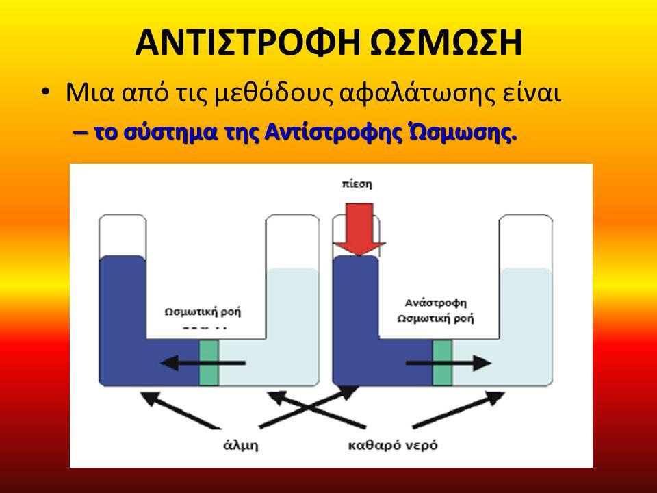 ΑΝΤΙΣΤΡΟΦΗ ΩΣΜΩΣΗ Μια από τις μεθόδους αφαλάτωσης είναι – το σύστημα της Αντίστροφης Ώσμωσης.