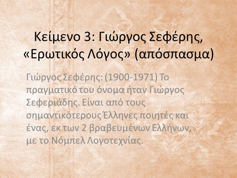 Κείμενο 3: Γιώργος Σεφέρης, «Ερωτικός Λόγος» (απόσπασμα) Γιώργος Σεφέρης: (1900-1971) Το πραγματικό του όνομα ήταν Γιώργος Σεφεριάδης. Είναι από τους