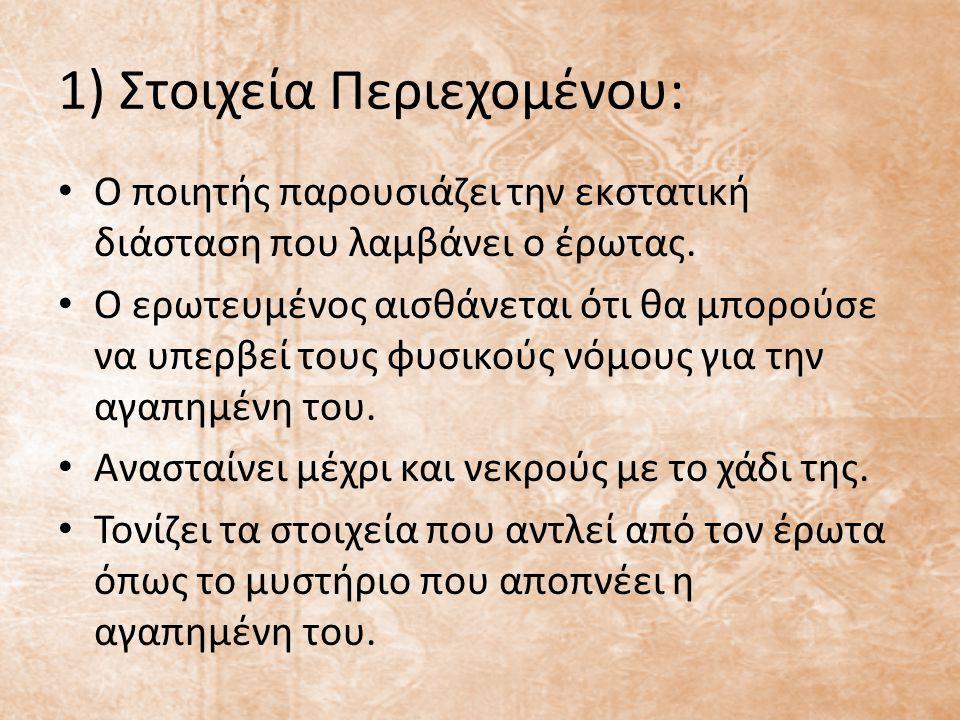 1) Στοιχεία Περιεχομένου: Ο ποιητής παρουσιάζει την εκστατική διάσταση που λαμβάνει ο έρωτας. Ο ερωτευμένος αισθάνεται ότι θα μπορούσε να υπερβεί τους