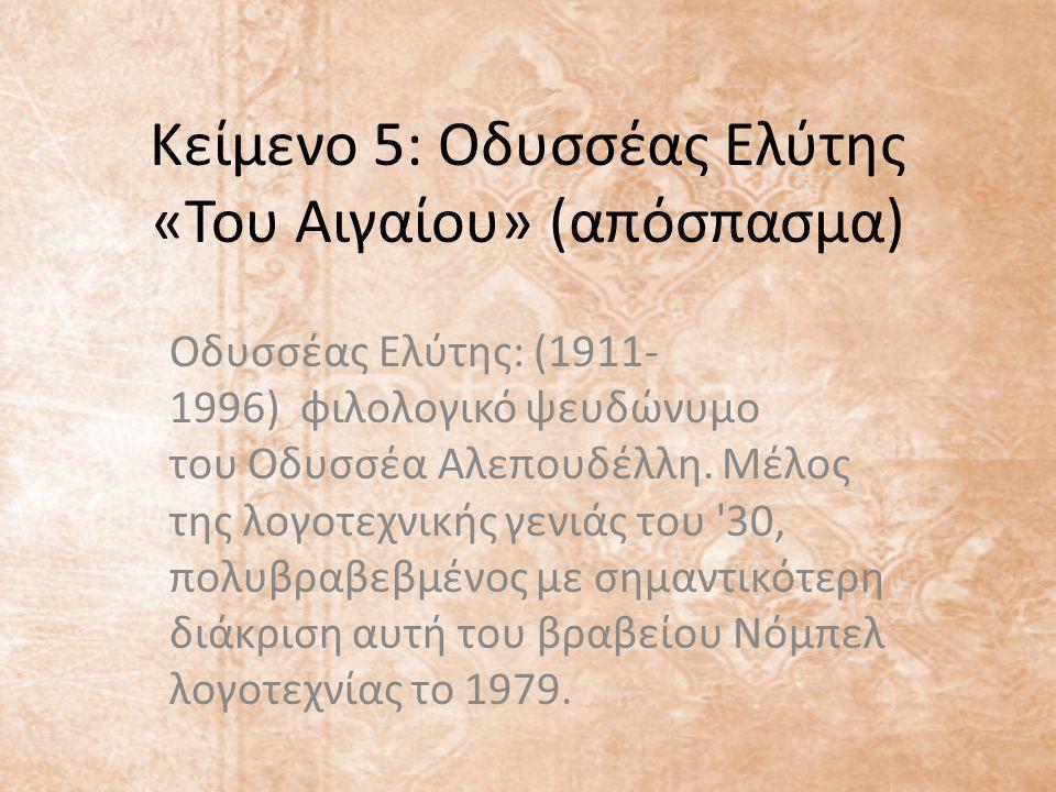 Κείμενο 5: Οδυσσέας Ελύτης «Του Αιγαίου» (απόσπασμα) Οδυσσέας Ελύτης: (1911- 1996) φιλολογικό ψευδώνυμο του Οδυσσέα Αλεπουδέλλη. Μέλος της λογοτεχνική