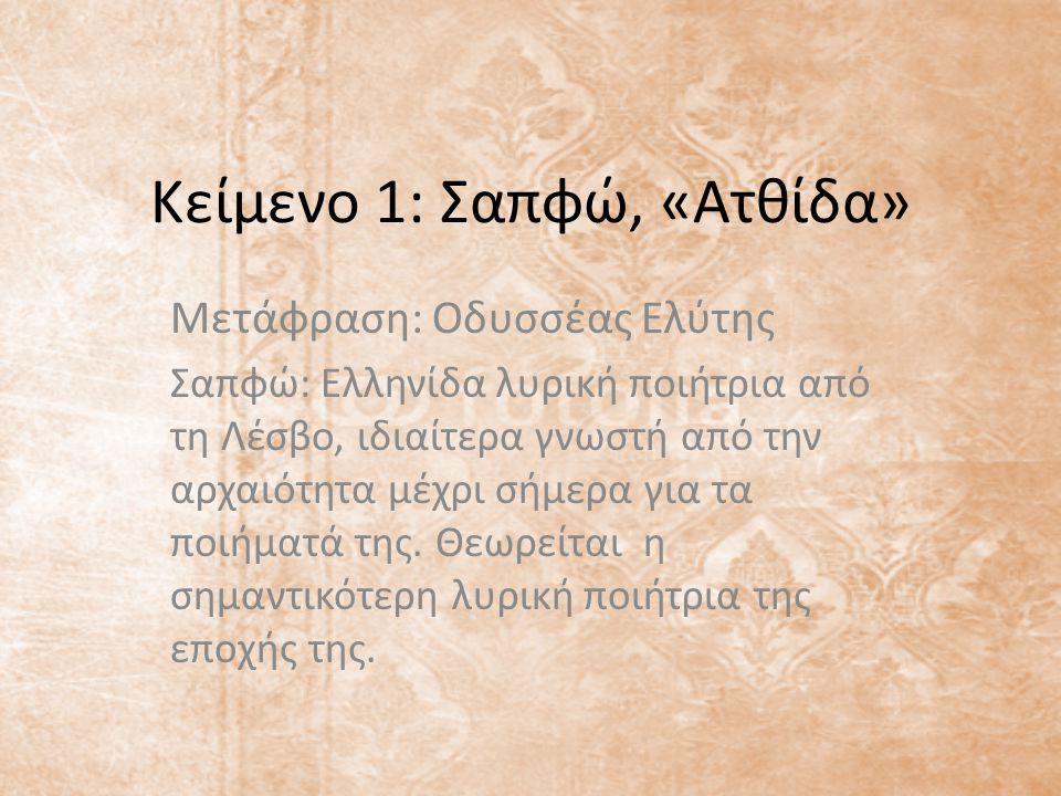 Κείμενο 1: Σαπφώ, «Ατθίδα» Μετάφραση: Οδυσσέας Ελύτης Σαπφώ: Eλληνίδα λυρική ποιήτρια από τη Λέσβο, ιδιαίτερα γνωστή από την αρχαιότητα μέχρι σήμερα για τα ποιήματά της.