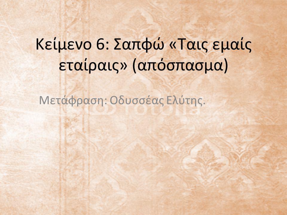 Κείμενο 6: Σαπφώ «Ταις εμαίς εταίραις» (απόσπασμα) Μετάφραση: Οδυσσέας Ελύτης.