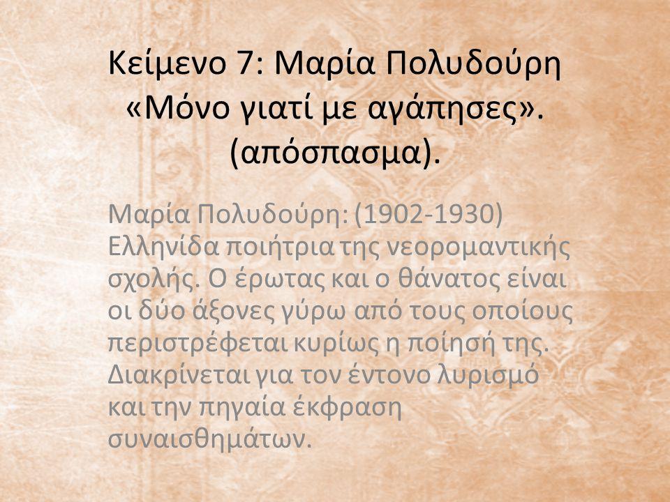 Κείμενο 7: Μαρία Πολυδούρη «Μόνο γιατί με αγάπησες». (απόσπασμα). Μαρία Πολυδούρη: (1902-1930) Ελληνίδα ποιήτρια της νεορομαντικής σχολής. Ο έρωτας κα